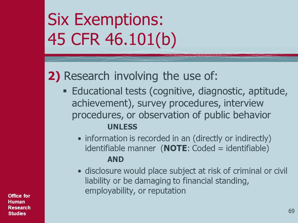 Office for Human Research Studies 69 Six Exemptions: 45 CFR 46.101(b) 2) Research involving the use of:  Educational tests (cognitive, diagnostic, ap