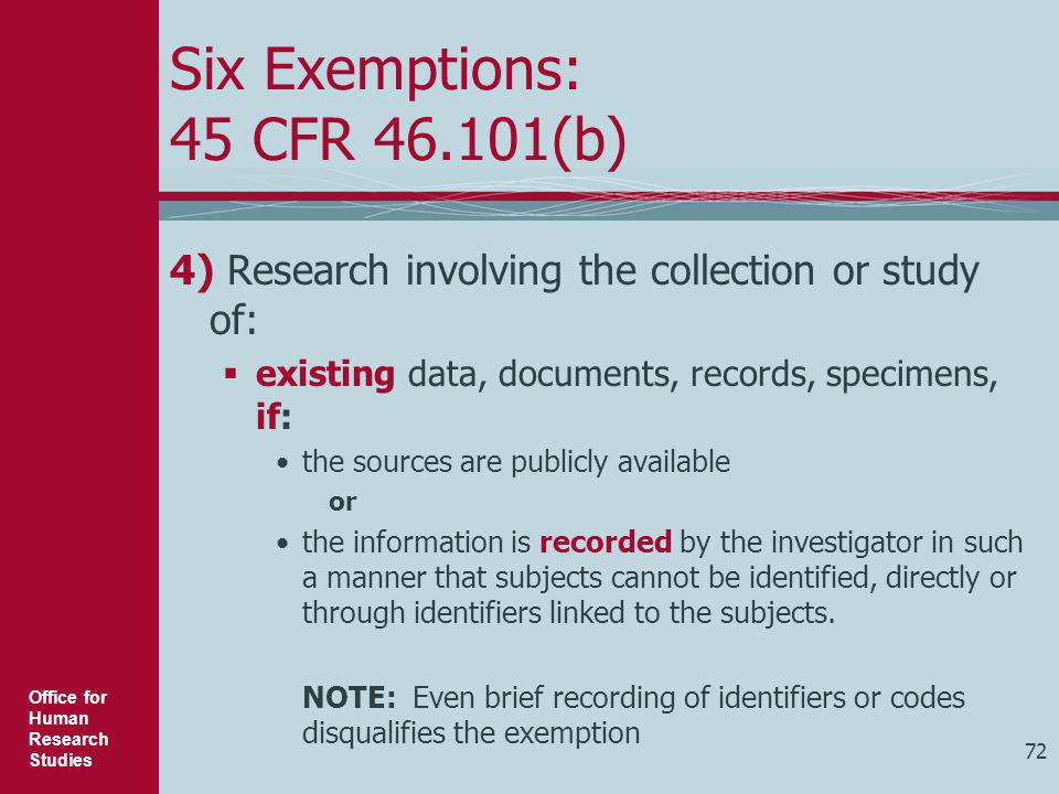 Office for Human Research Studies 72 Six Exemptions: 45 CFR 46.101(b) 4) Research involving the collection or study of:  existing data, documents, re