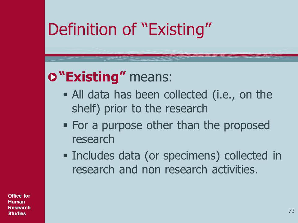 """Office for Human Research Studies 73 Definition of """"Existing"""" """"Existing"""" means:  All data has been collected (i.e., on the shelf) prior to the resear"""