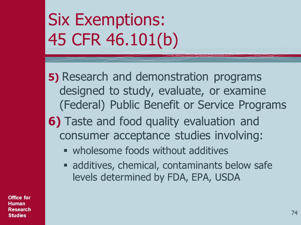 Office for Human Research Studies 74 Six Exemptions: 45 CFR 46.101(b) 5) Research and demonstration programs designed to study, evaluate, or examine (