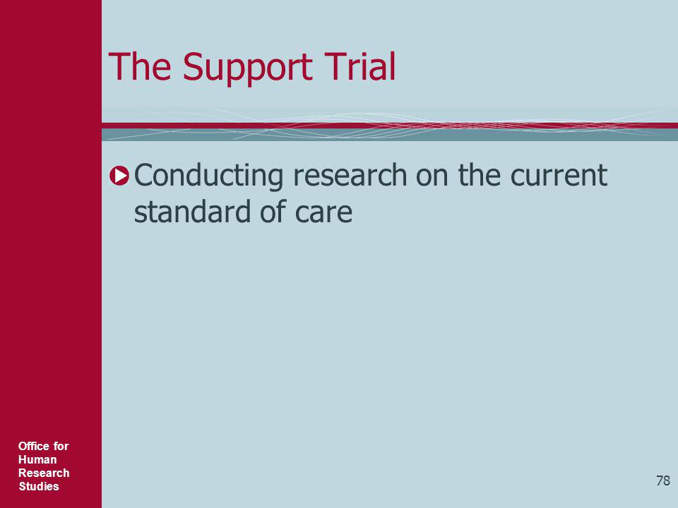 Office for Human Research Studies The Support Trial Conducting research on the current standard of care 78