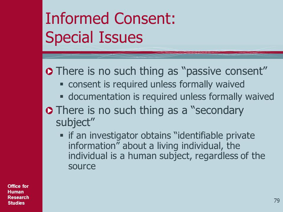 """Office for Human Research Studies 79 Informed Consent: Special Issues There is no such thing as """"passive consent""""  consent is required unless formall"""