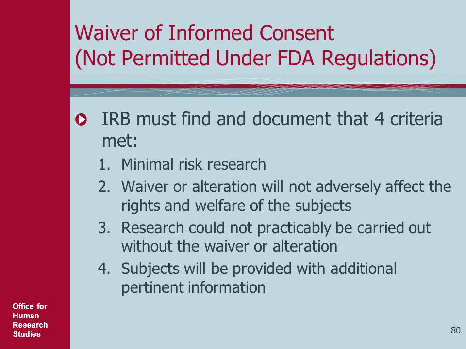 Office for Human Research Studies 80 Waiver of Informed Consent (Not Permitted Under FDA Regulations) IRB must find and document that 4 criteria met: