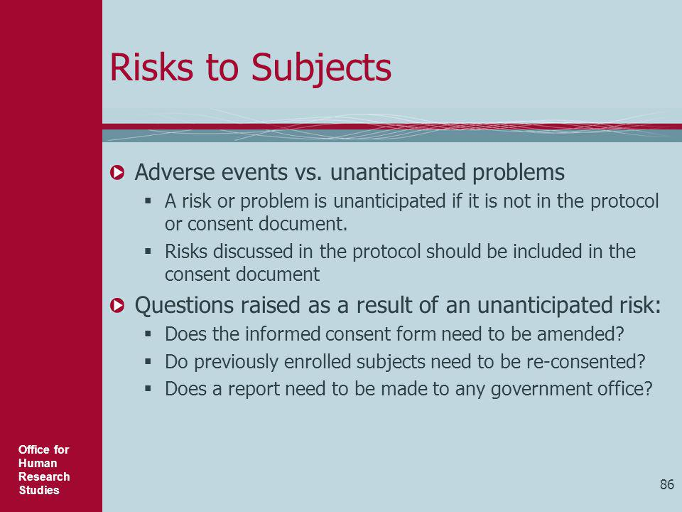 Office for Human Research Studies 86 Risks to Subjects Adverse events vs. unanticipated problems  A risk or problem is unanticipated if it is not in