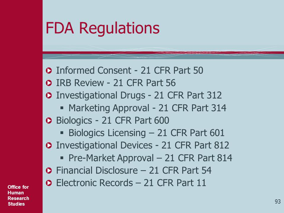 Office for Human Research Studies 93 FDA Regulations Informed Consent - 21 CFR Part 50 IRB Review - 21 CFR Part 56 Investigational Drugs - 21 CFR Part