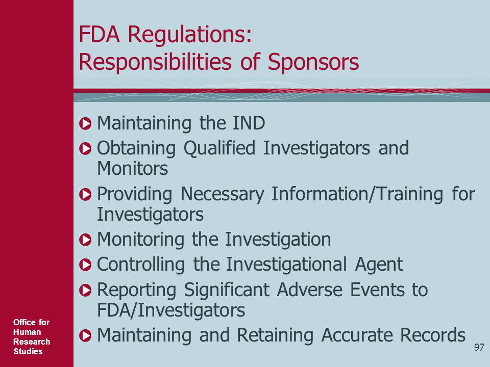 Office for Human Research Studies 97 FDA Regulations: Responsibilities of Sponsors Maintaining the IND Obtaining Qualified Investigators and Monitors
