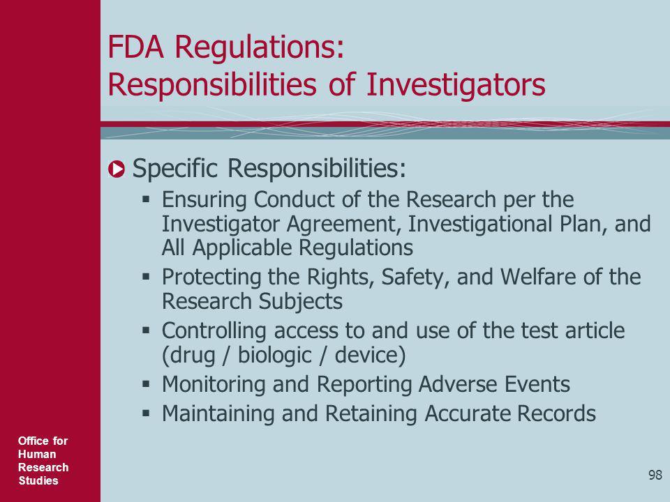 Office for Human Research Studies 98 FDA Regulations: Responsibilities of Investigators Specific Responsibilities:  Ensuring Conduct of the Research