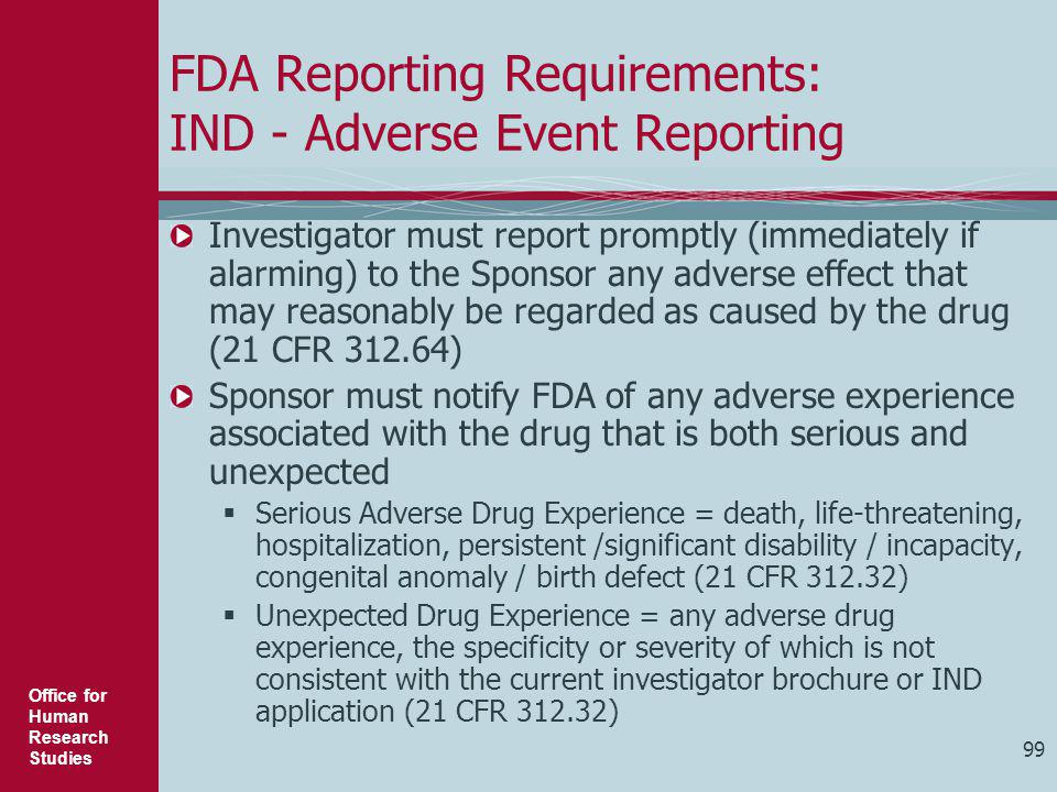 Office for Human Research Studies 99 FDA Reporting Requirements: IND - Adverse Event Reporting Investigator must report promptly (immediately if alarm