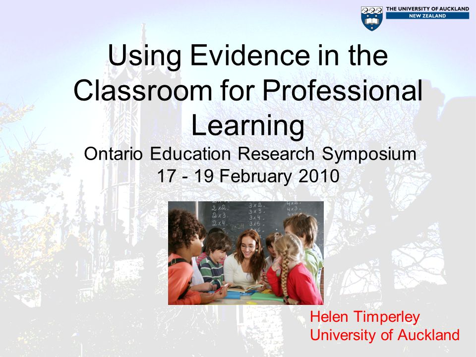 Using Evidence in the Classroom for Professional Learning Ontario Education Research Symposium 17 - 19 February 2010 Helen Timperley University of Auckland