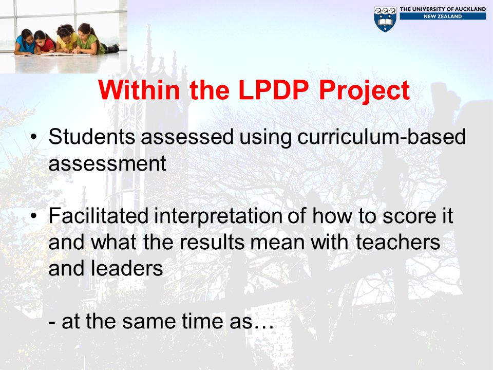 Within the LPDP Project Students assessed using curriculum-based assessment Facilitated interpretation of how to score it and what the results mean with teachers and leaders - at the same time as…