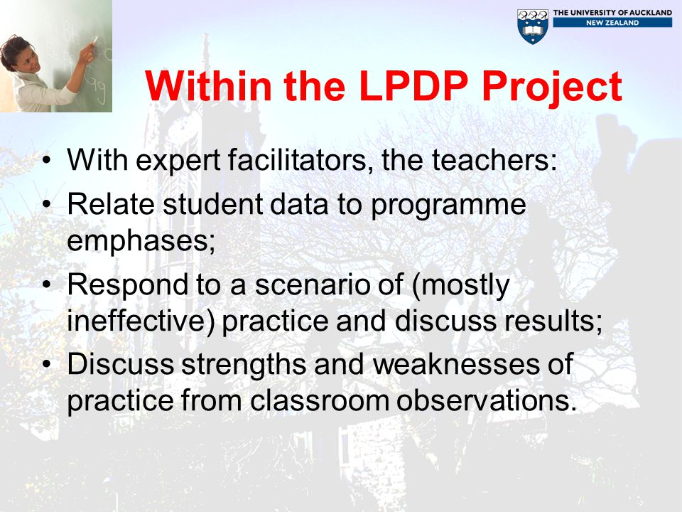 Within the LPDP Project With expert facilitators, the teachers: Relate student data to programme emphases; Respond to a scenario of (mostly ineffective) practice and discuss results; Discuss strengths and weaknesses of practice from classroom observations.