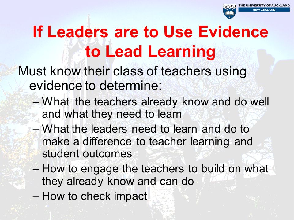 If Leaders are to Use Evidence to Lead Learning Must know their class of teachers using evidence to determine: –What the teachers already know and do well and what they need to learn –What the leaders need to learn and do to make a difference to teacher learning and student outcomes –How to engage the teachers to build on what they already know and can do –How to check impact