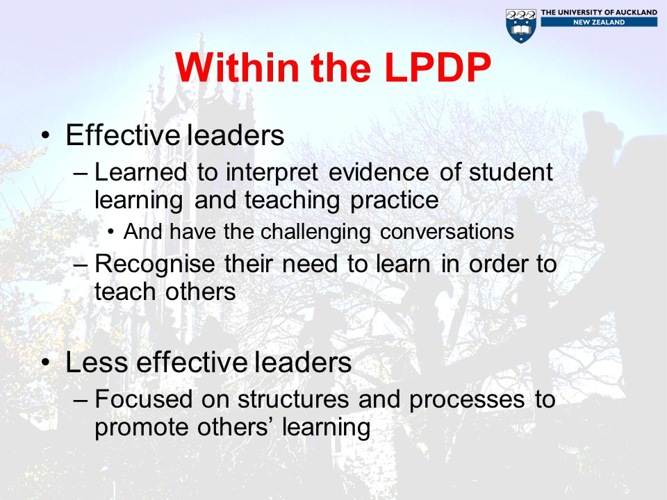 Within the LPDP Effective leaders –Learned to interpret evidence of student learning and teaching practice And have the challenging conversations –Recognise their need to learn in order to teach others Less effective leaders –Focused on structures and processes to promote others' learning
