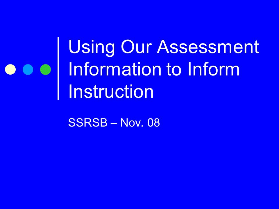 Using Our Assessment Information to Inform Instruction SSRSB – Nov. 08
