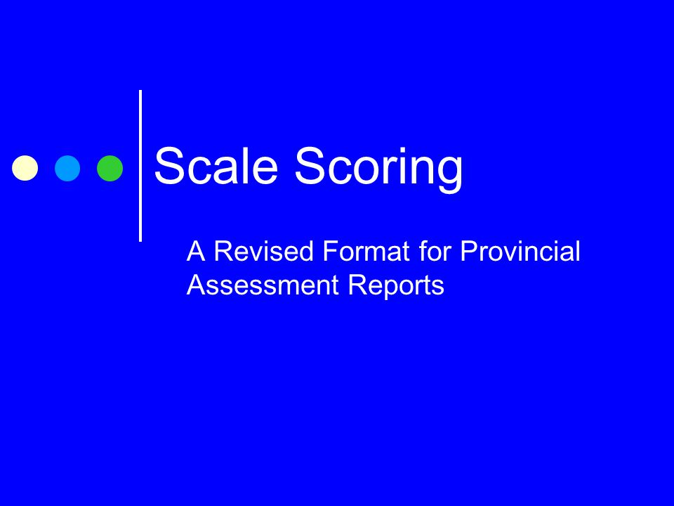 Scale Scoring A Revised Format for Provincial Assessment Reports
