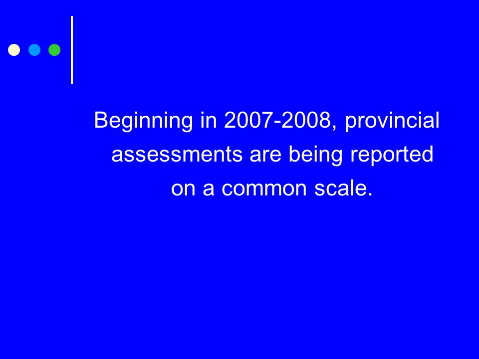 Beginning in 2007-2008, provincial assessments are being reported on a common scale.