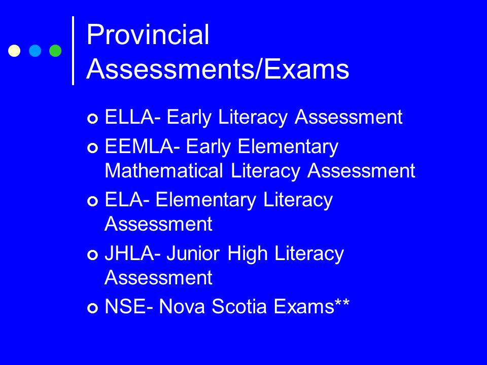 Provincial Assessments/Exams ELLA- Early Literacy Assessment EEMLA- Early Elementary Mathematical Literacy Assessment ELA- Elementary Literacy Assessment JHLA- Junior High Literacy Assessment NSE- Nova Scotia Exams**