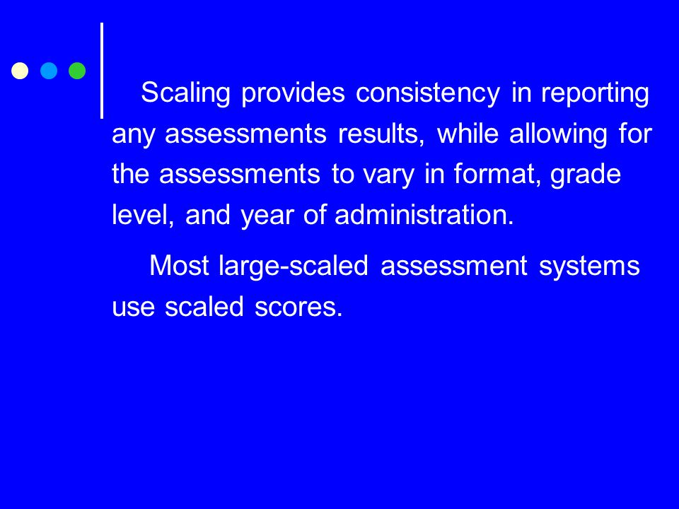 Scaling provides consistency in reporting any assessments results, while allowing for the assessments to vary in format, grade level, and year of administration.