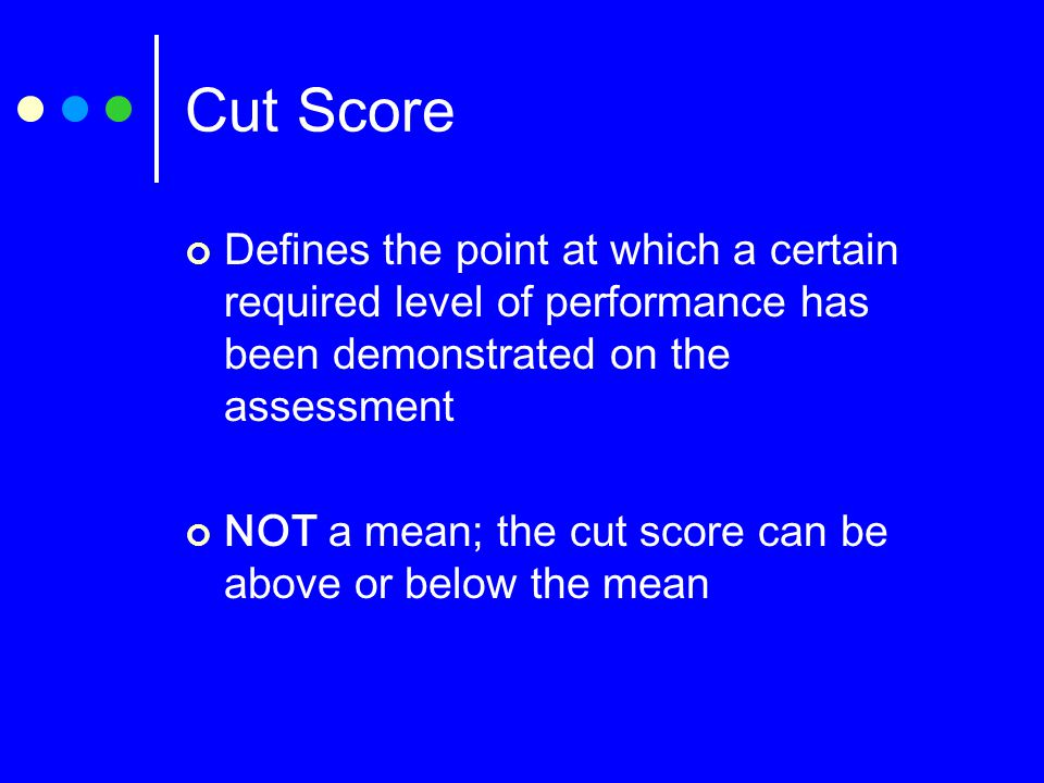 Cut Score Defines the point at which a certain required level of performance has been demonstrated on the assessment NOT a mean; the cut score can be above or below the mean