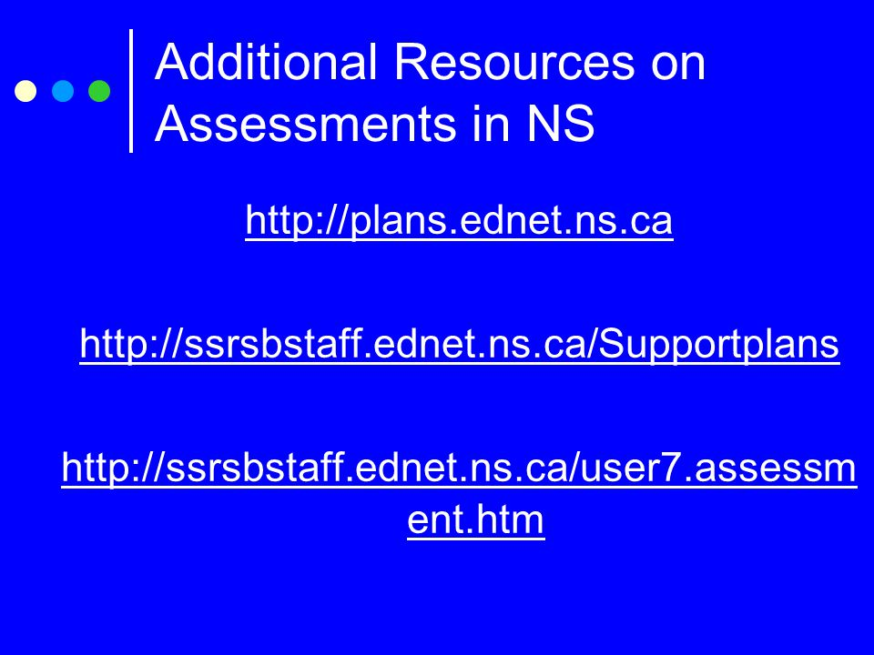 http://plans.ednet.ns.ca http://ssrsbstaff.ednet.ns.ca/Supportplans http://ssrsbstaff.ednet.ns.ca/user7.assessm ent.htm Additional Resources on Assessments in NS