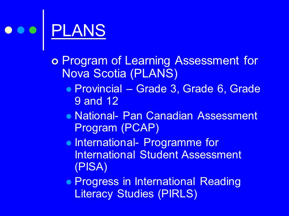 PLANS Program of Learning Assessment for Nova Scotia (PLANS) Provincial – Grade 3, Grade 6, Grade 9 and 12 National- Pan Canadian Assessment Program (PCAP) International- Programme for International Student Assessment (PISA) Progress in International Reading Literacy Studies (PIRLS)