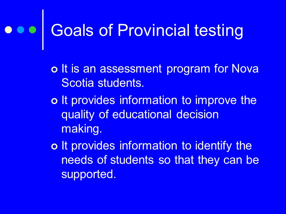 Goals of Provincial testing It is an assessment program for Nova Scotia students.