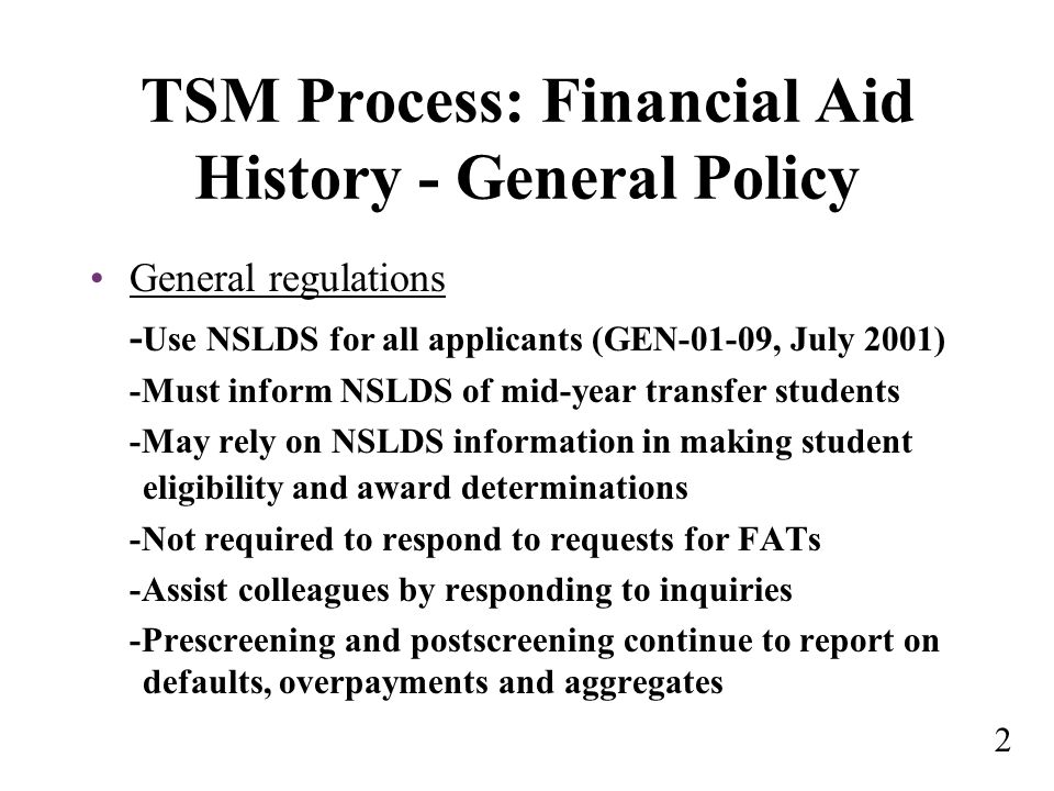 TSM Process: Financial Aid History - General Policy General regulations - Use NSLDS for all applicants (GEN-01-09, July 2001) -Must inform NSLDS of mid-year transfer students -May rely on NSLDS information in making student eligibility and award determinations -Not required to respond to requests for FATs -Assist colleagues by responding to inquiries -Prescreening and postscreening continue to report on defaults, overpayments and aggregates 2