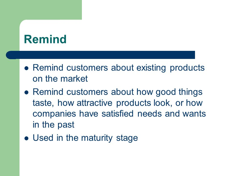 Remind Remind customers about existing products on the market Remind customers about how good things taste, how attractive products look, or how companies have satisfied needs and wants in the past Used in the maturity stage