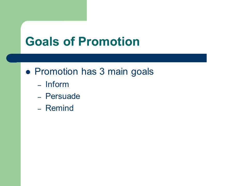 Goals of Promotion Promotion has 3 main goals – Inform – Persuade – Remind