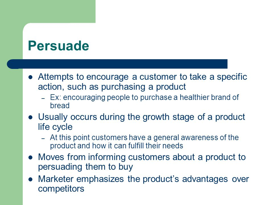 Persuade Attempts to encourage a customer to take a specific action, such as purchasing a product – Ex: encouraging people to purchase a healthier brand of bread Usually occurs during the growth stage of a product life cycle – At this point customers have a general awareness of the product and how it can fulfill their needs Moves from informing customers about a product to persuading them to buy Marketer emphasizes the product's advantages over competitors