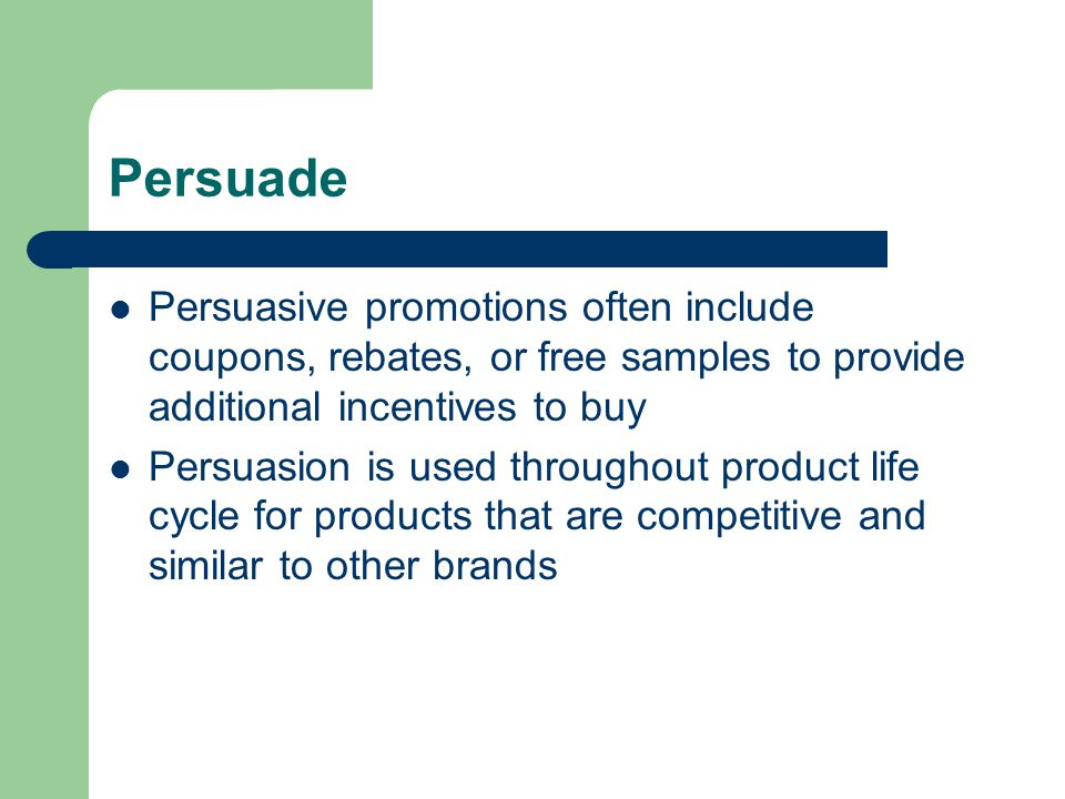 Persuade Persuasive promotions often include coupons, rebates, or free samples to provide additional incentives to buy Persuasion is used throughout product life cycle for products that are competitive and similar to other brands
