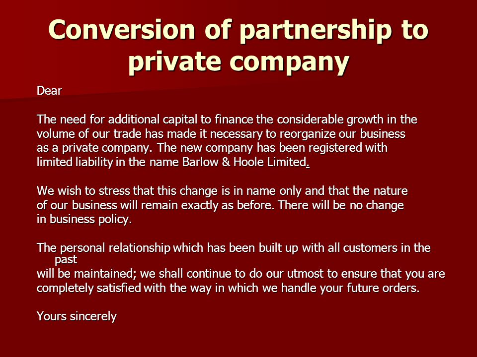 Conversion of partnership to private company Dear The need for additional capital to finance the considerable growth in the volume of our trade has made it necessary to reorganize our business as a private company.