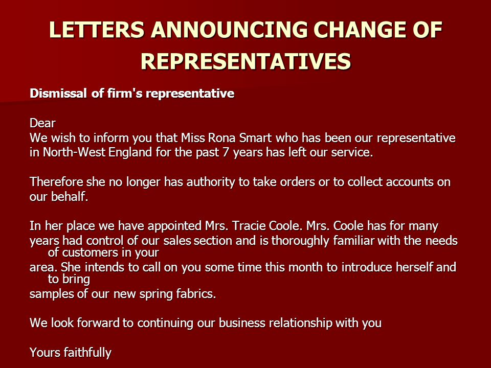 LETTERS ANNOUNCING CHANGE OF REPRESENTATIVES Dismissal of firm s representative Dear We wish to inform you that Miss Rona Smart who has been our representative in North-West England for the past 7 years has left our service.