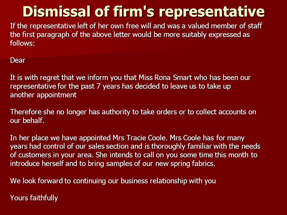 Dismissal of firm s representative If the representative left of her own free will and was a valued member of staff the first paragraph of the above letter would be more suitably expressed as follows:Dear It is with regret that we inform you that Miss Rona Smart who has been our representative for the past 7 years has decided to leave us to take up another appointment Therefore she no longer has authority to take orders or to collect accounts on our behalf.