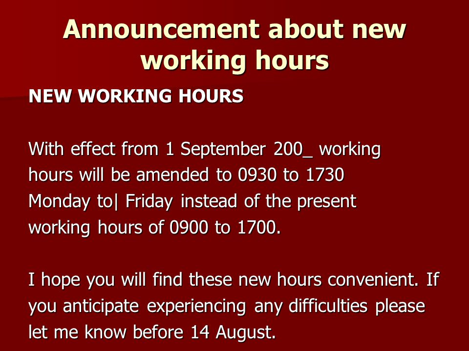 Announcement about new working hours NEW WORKING HOURS With effect from 1 September 200_ working hours will be amended to 0930 to 1730 Monday to| Friday instead of the present working hours of 0900 to 1700.