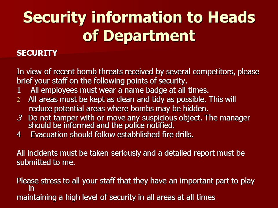 Security information to Heads of Department SECURITY In view of recent bomb threats received by several competitors, please brief your staff on the following points of security.