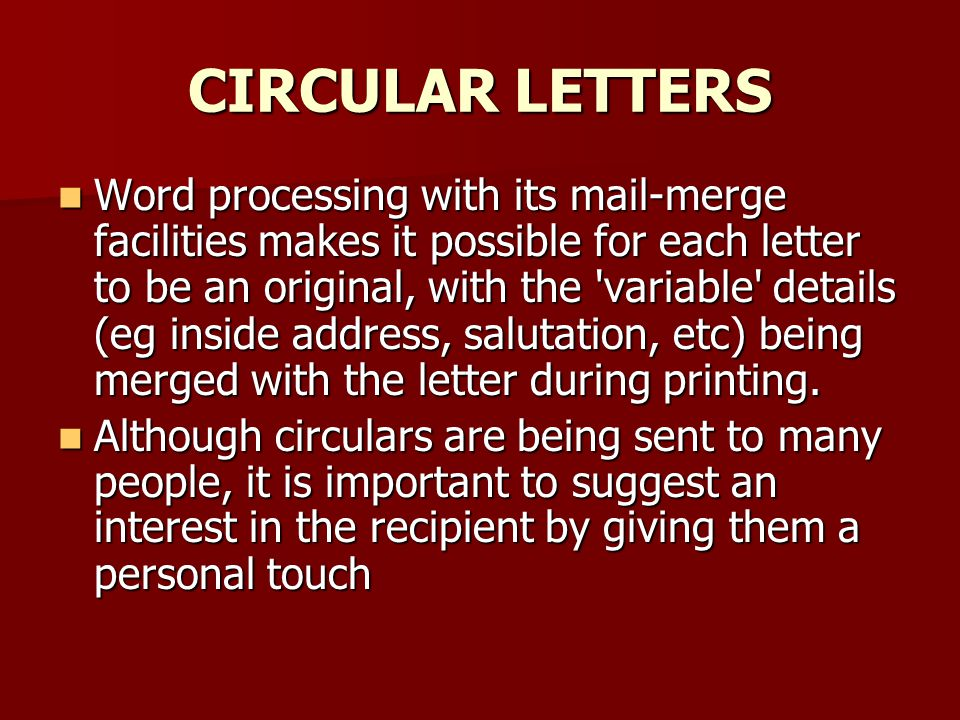 CIRCULAR LETTERS Word processing with its mail-merge facilities makes it possible for each letter to be an original, with the variable details (eg inside address, salutation, etc) being merged with the letter during print­ing.