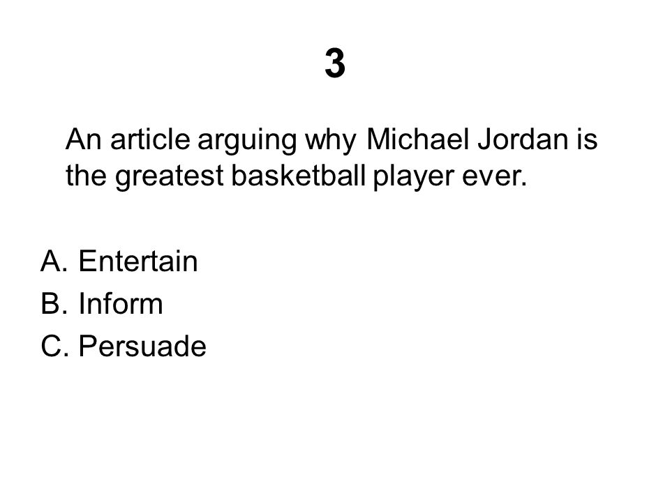 3 An article arguing why Michael Jordan is the greatest basketball player ever. A.Entertain B.Inform C.Persuade