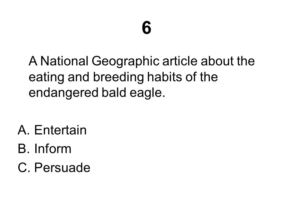 6 A National Geographic article about the eating and breeding habits of the endangered bald eagle. A.Entertain B.Inform C.Persuade
