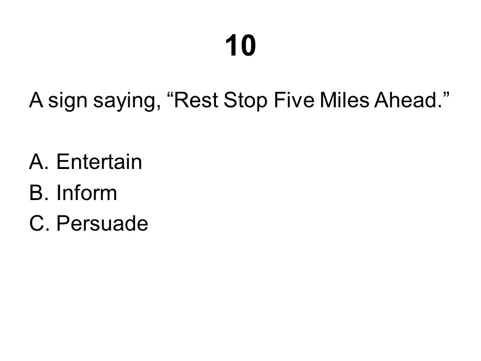 "10 A sign saying, ""Rest Stop Five Miles Ahead."" A.Entertain B.Inform C.Persuade"