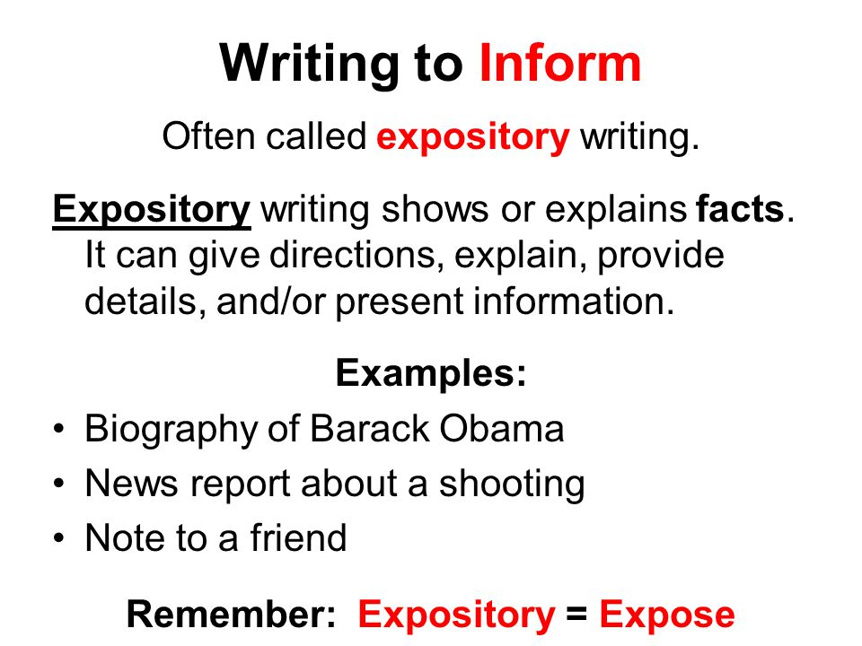 Writing to Inform Often called expository writing.