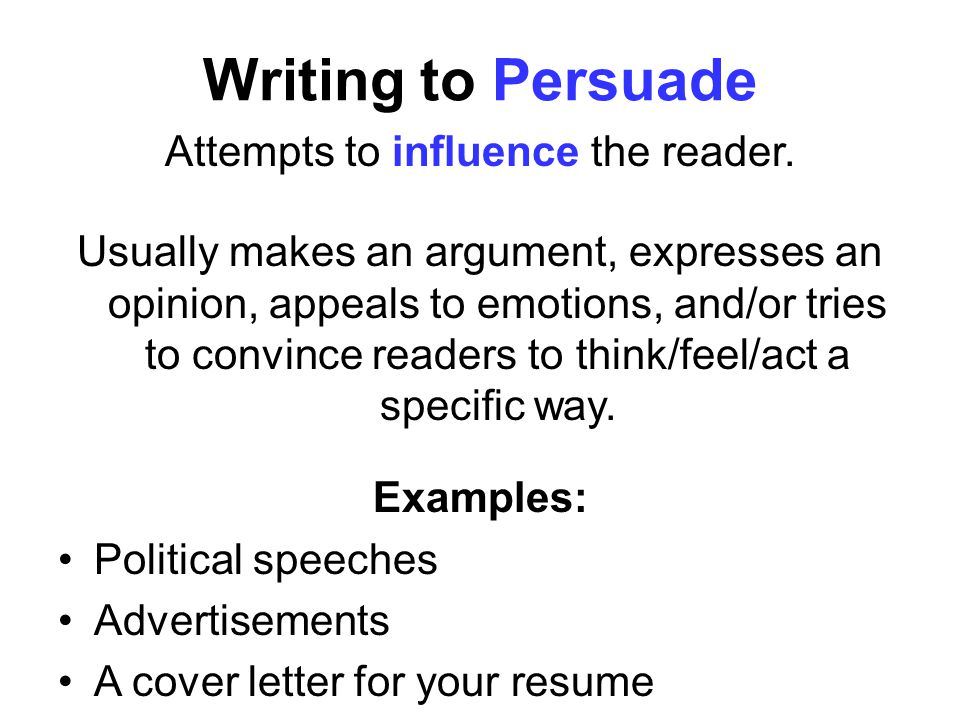 Writing to Persuade Attempts to influence the reader. Usually makes an argument, expresses an opinion, appeals to emotions, and/or tries to convince r