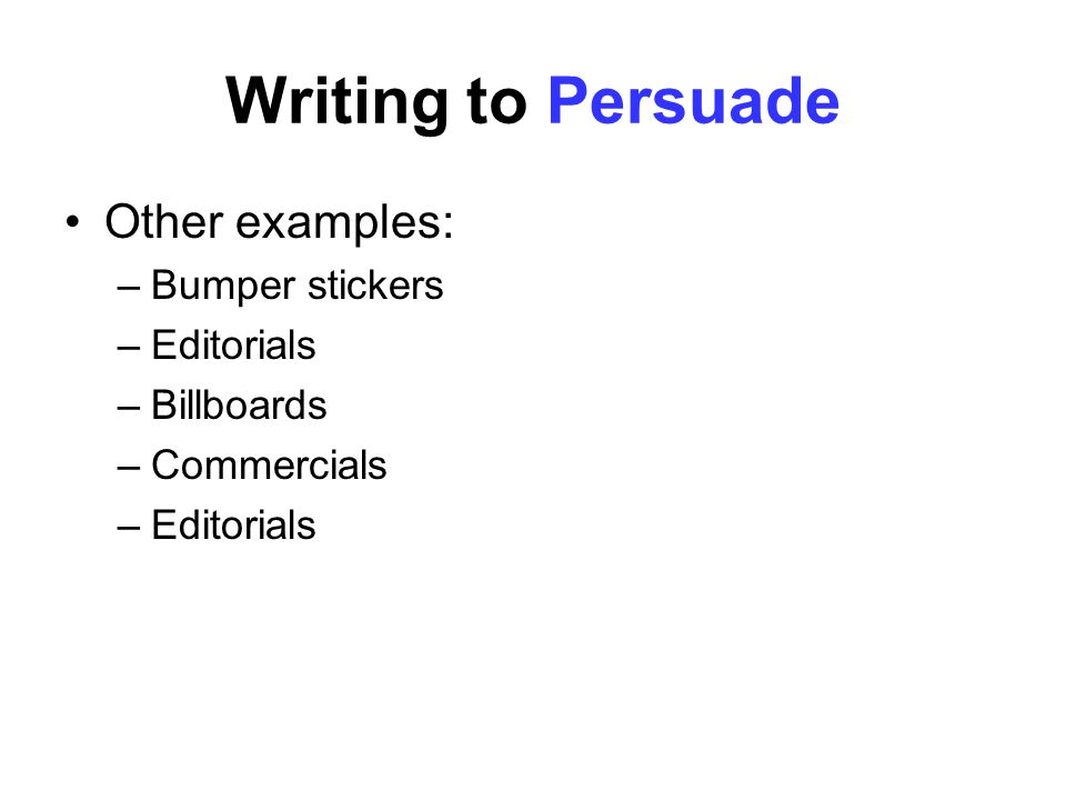 Writing to Persuade Other examples: –Bumper stickers –Editorials –Billboards –Commercials –Editorials