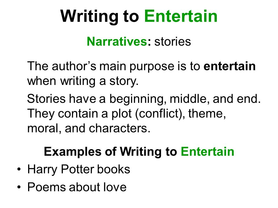 Writing to Entertain Narratives: stories The author's main purpose is to entertain when writing a story. Stories have a beginning, middle, and end. Th