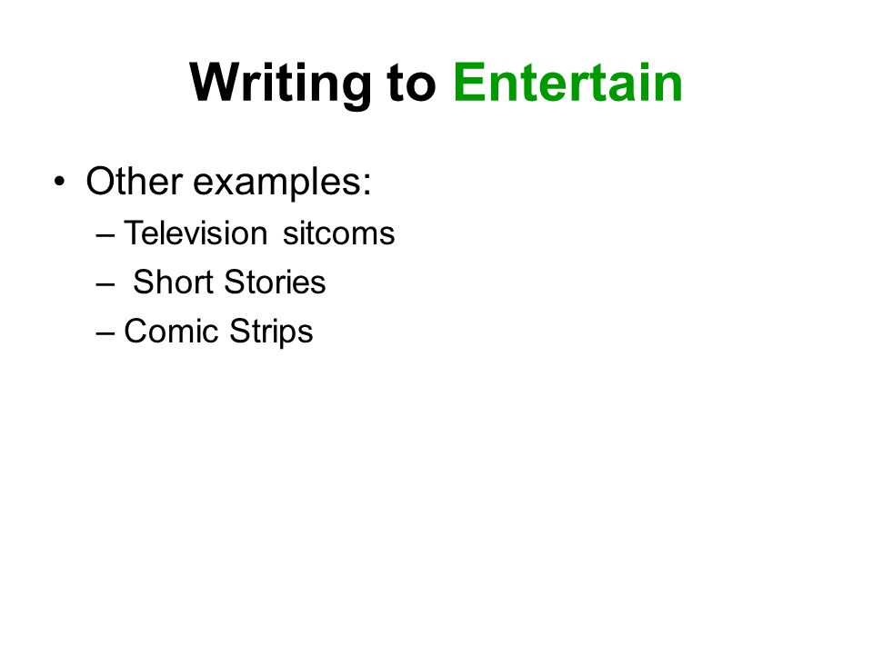 Writing to Entertain Other examples: –Television sitcoms – Short Stories –Comic Strips