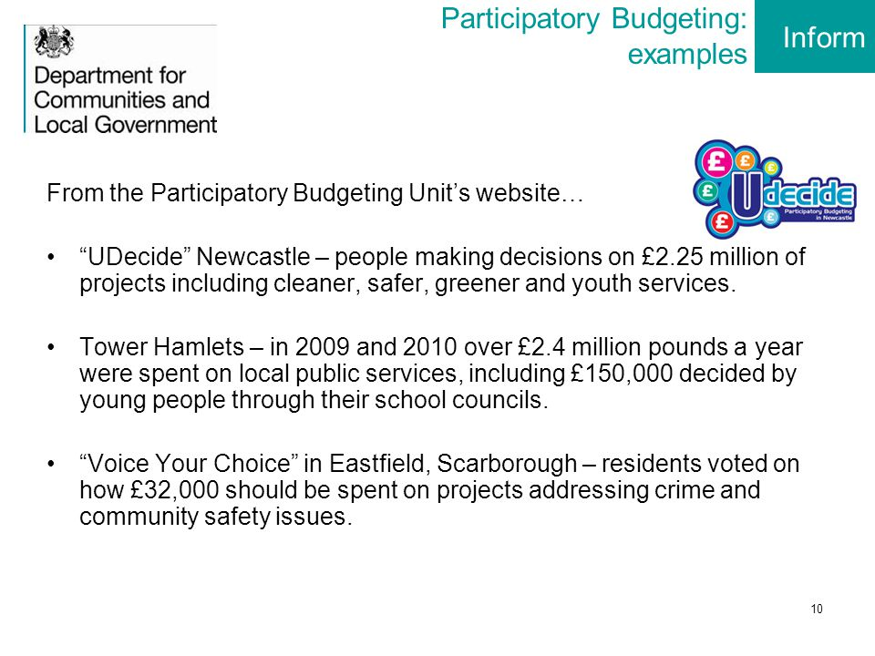 10 Participatory Budgeting: examples From the Participatory Budgeting Unit's website… UDecide Newcastle – people making decisions on £2.25 million of projects including cleaner, safer, greener and youth services.