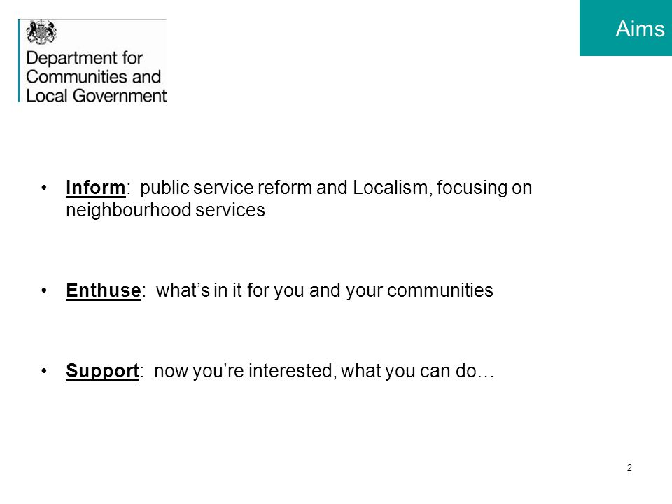 2 Aims Inform: public service reform and Localism, focusing on neighbourhood services Enthuse: what's in it for you and your communities Support: now you're interested, what you can do…