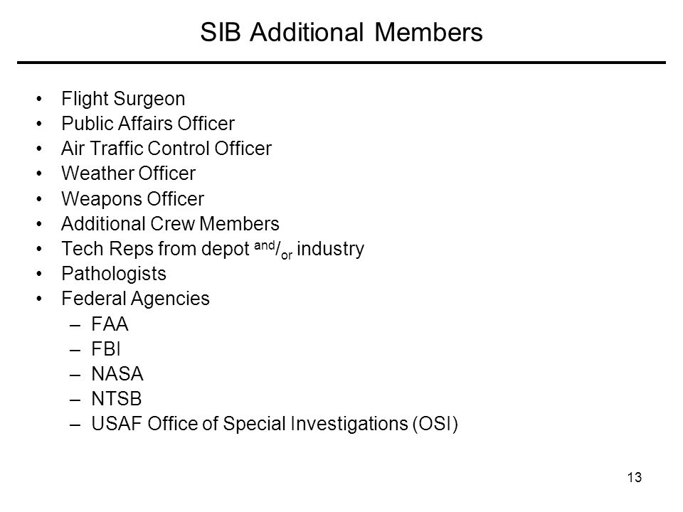 13 SIB Additional Members Flight Surgeon Public Affairs Officer Air Traffic Control Officer Weather Officer Weapons Officer Additional Crew Members Tech Reps from depot and / or industry Pathologists Federal Agencies –FAA –FBI –NASA –NTSB –USAF Office of Special Investigations (OSI)