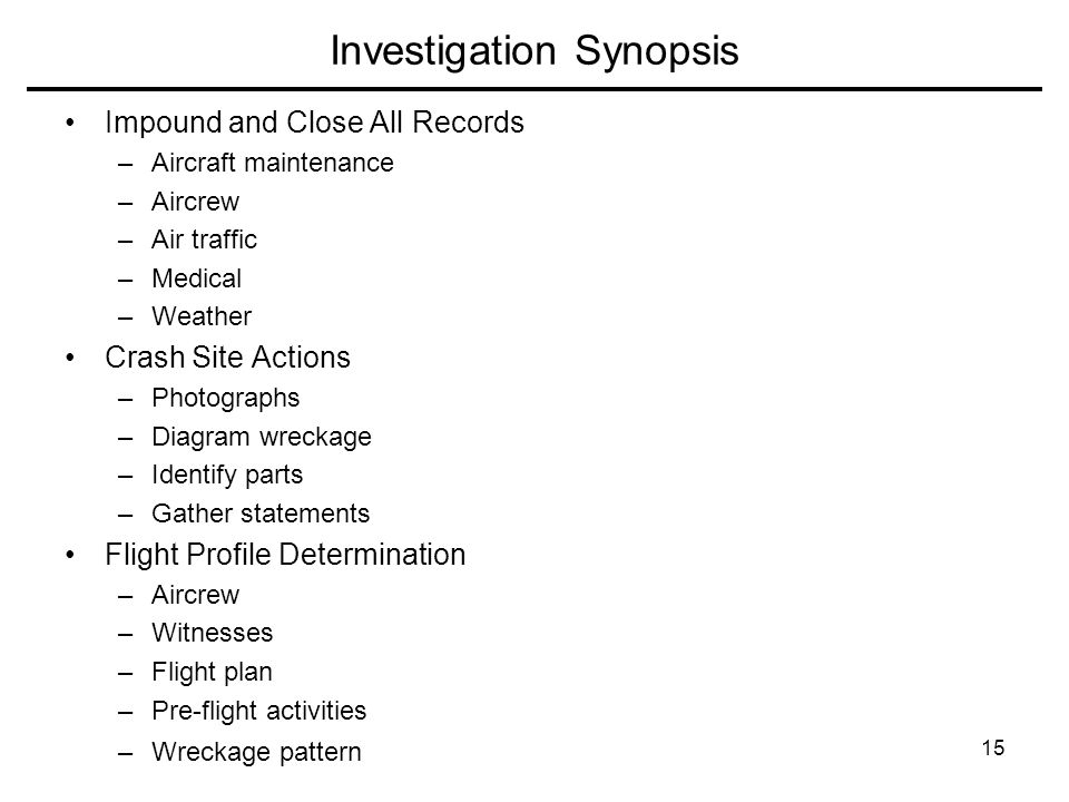 15 Investigation Synopsis Impound and Close All Records –Aircraft maintenance –Aircrew –Air traffic –Medical –Weather Crash Site Actions –Photographs –Diagram wreckage –Identify parts –Gather statements Flight Profile Determination –Aircrew –Witnesses –Flight plan –Pre-flight activities –Wreckage pattern