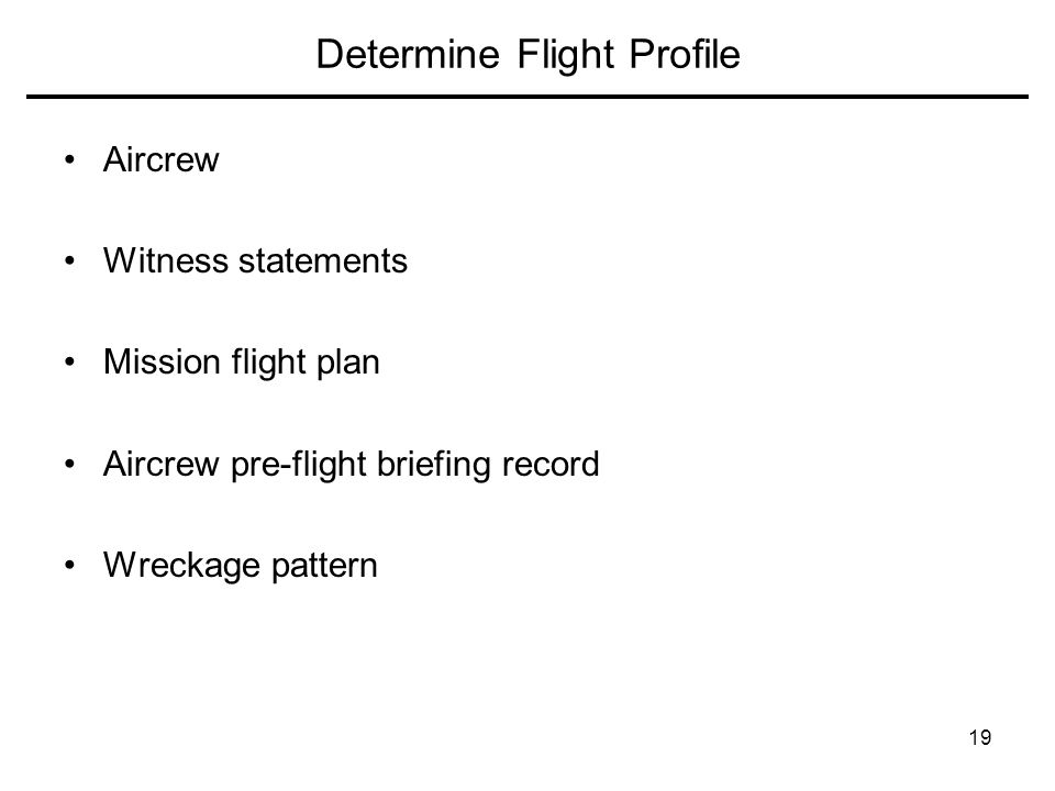 19 Determine Flight Profile Aircrew Witness statements Mission flight plan Aircrew pre-flight briefing record Wreckage pattern